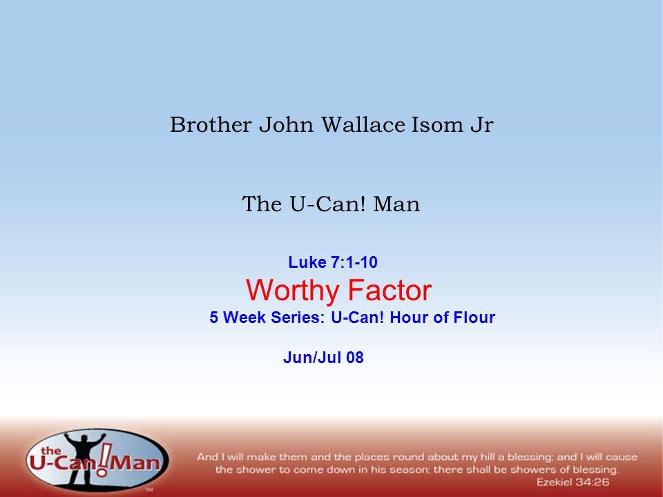Brother John Wallace Isom Jr The U-Can! Man Luke 7:1-10 Worthy Factor 5 Week Series: U-Can! Hour of Flour Jun/Jul 08