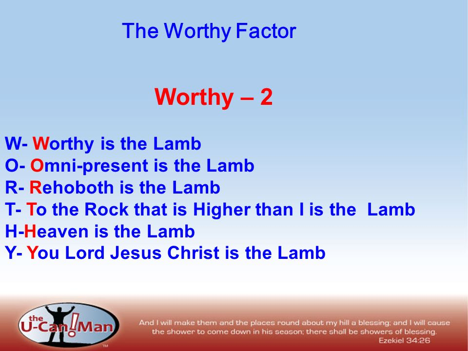 Worthy – 2 W- Worthy is the Lamb O- Omni-present is the Lamb R- Rehoboth is the Lamb T- To the Rock that is Higher than I is the Lamb H-Heaven is the Lamb Y- You Lord Jesus Christ is the Lamb The Worthy Factor