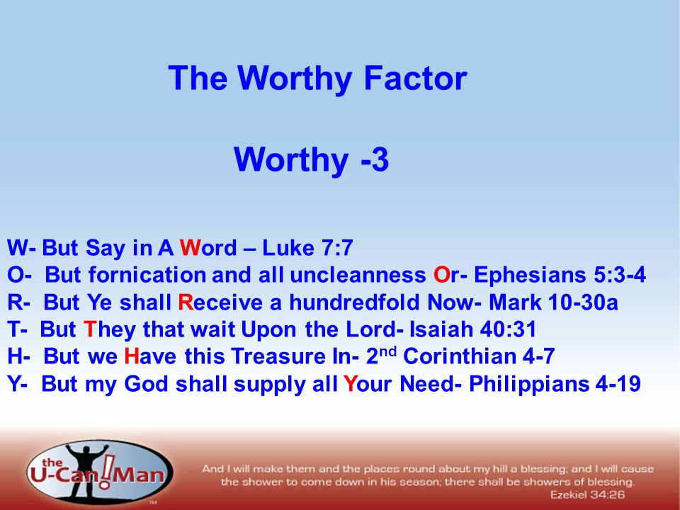 Worthy -3 W- But Say in A Word – Luke 7:7 O- But fornication and all uncleanness Or- Ephesians 5:3-4 R- But Ye shall Receive a hundredfold Now- Mark 1