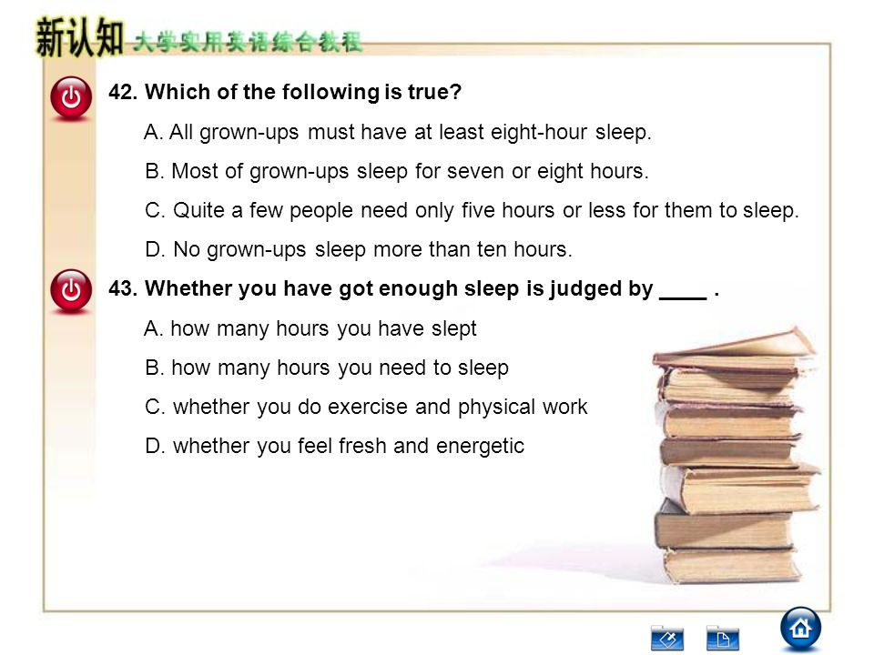 42. Which of the following is true? A. All grown-ups must have at least eight-hour sleep. B. Most of grown-ups sleep for seven or eight hours. C. Quit
