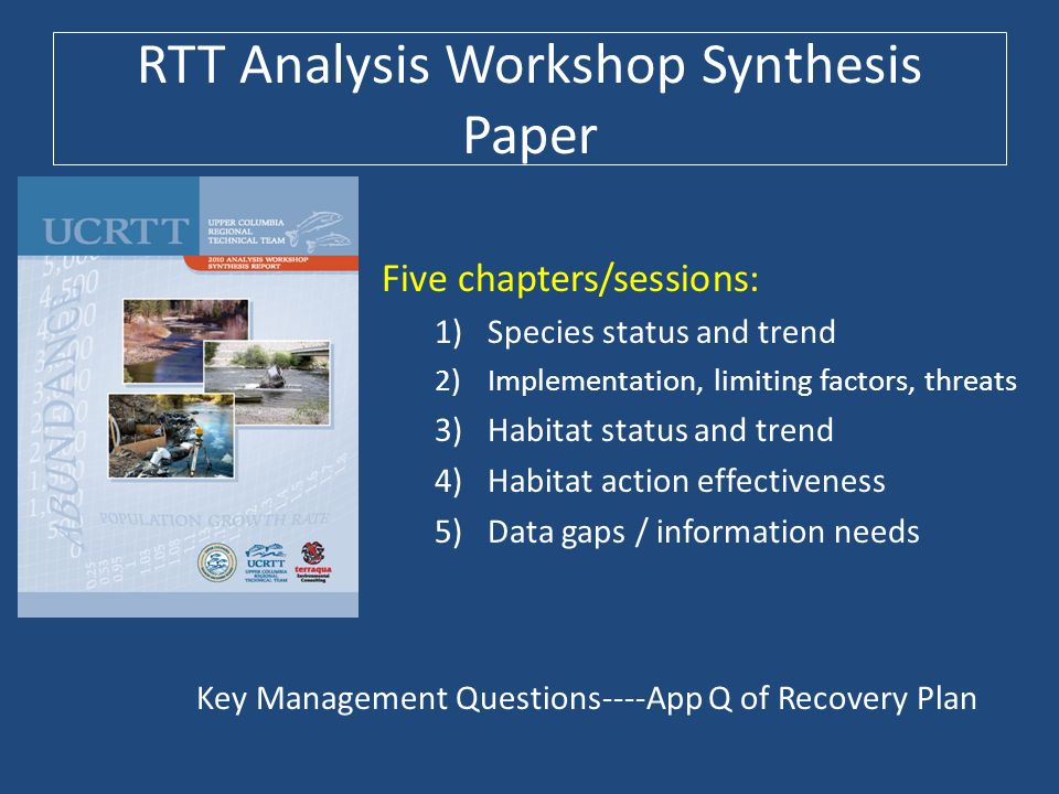 RTT Analysis Workshop Synthesis Paper Five chapters/sessions: 1)Species status and trend 2)Implementation, limiting factors, threats 3)Habitat status and trend 4)Habitat action effectiveness 5)Data gaps / information needs Key Management Questions----App Q of Recovery Plan