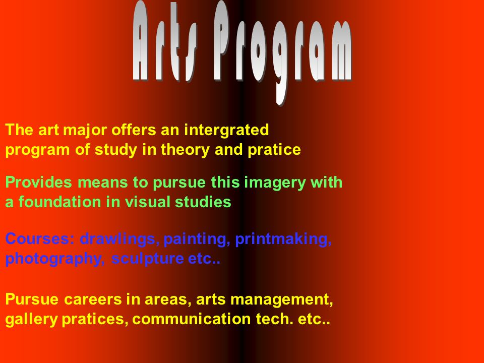 The art major offers an intergrated program of study in theory and pratice Provides means to pursue this imagery with a foundation in visual studies Courses: drawlings, painting, printmaking, photography, sculpture etc..