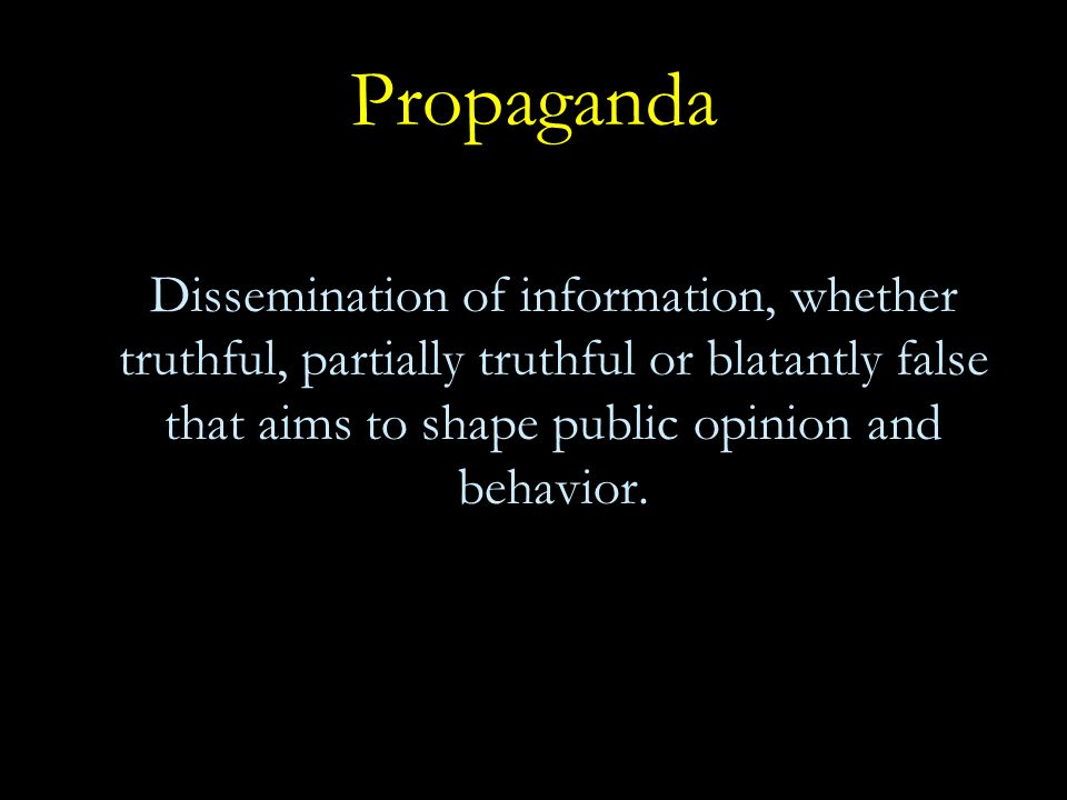 Characteristics of Propaganda Contains true, partially true, or blatantly false information and may selectively omit information Simplifies complex issues or ideas Plays on emotions Uses a variety of media (including symbols, images, words, music) May be used to advertise a cause, organization, or movement and attack opponents