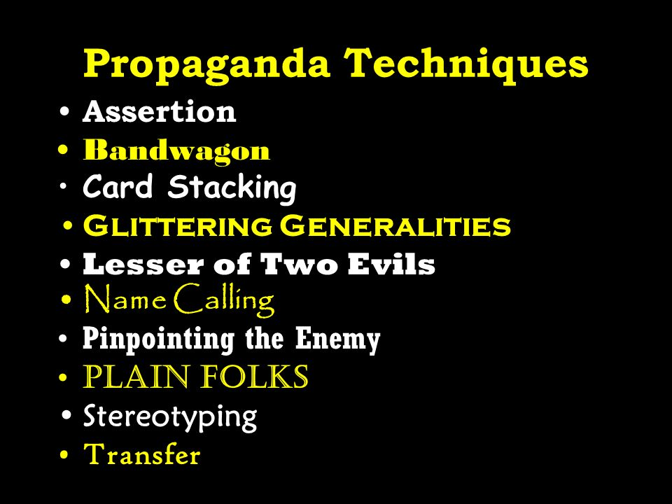 Propaganda Techniques Assertion Bandwagon Card Stacking Glittering Generalities Lesser of Two Evils Name Calling Pinpointing the Enemy Plain folks Ste
