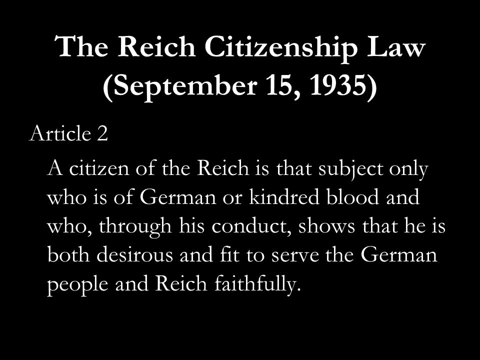 The Reich Citizenship Law (September 15, 1935) Article 2 A citizen of the Reich is that subject only who is of German or kindred blood and who, throug