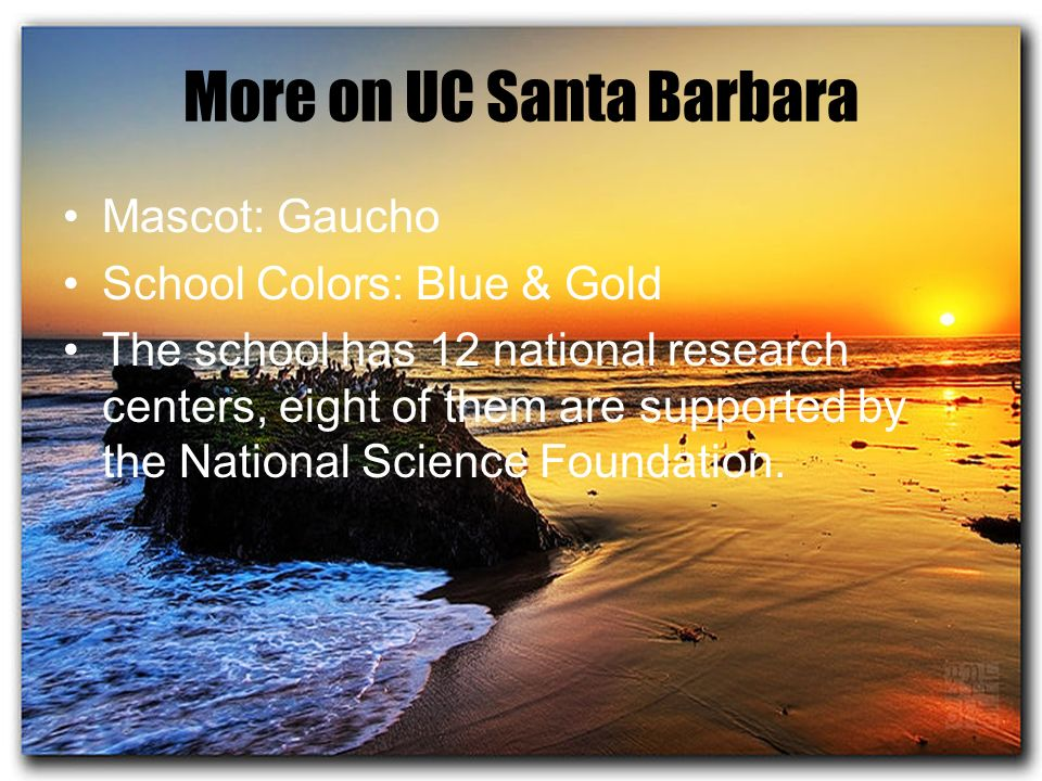 More on UC Santa Barbara Mascot: Gaucho School Colors: Blue & Gold The school has 12 national research centers, eight of them are supported by the National Science Foundation.