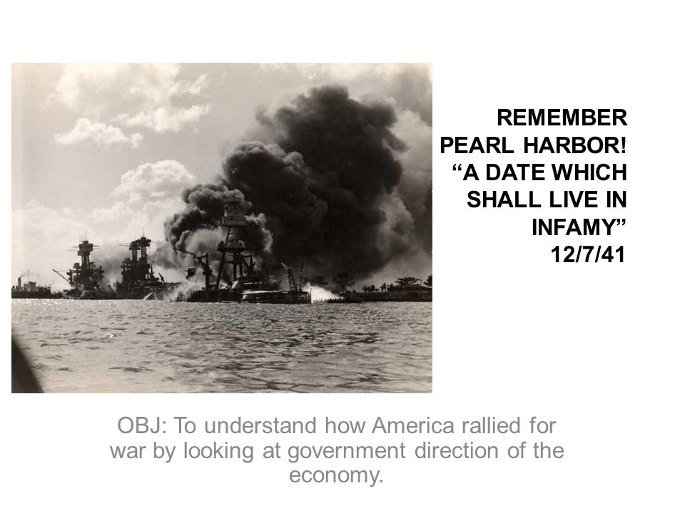 REMEMBER PEARL HARBOR! A DATE WHICH SHALL LIVE IN INFAMY 12/7/41 OBJ: To understand how America rallied for war by looking at government direction of
