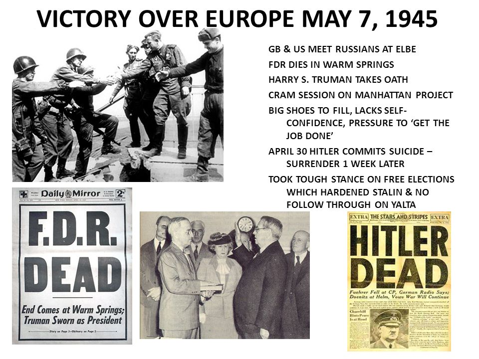 VICTORY OVER EUROPE MAY 7, 1945 GB & US MEET RUSSIANS AT ELBE FDR DIES IN WARM SPRINGS HARRY S. TRUMAN TAKES OATH CRAM SESSION ON MANHATTAN PROJECT BI