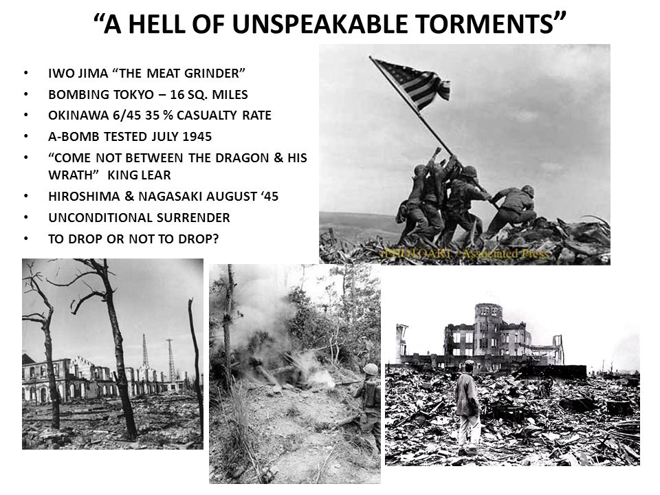 A HELL OF UNSPEAKABLE TORMENTS IWO JIMA THE MEAT GRINDER BOMBING TOKYO – 16 SQ. MILES OKINAWA 6/45 35 % CASUALTY RATE A-BOMB TESTED JULY 1945 COME NOT