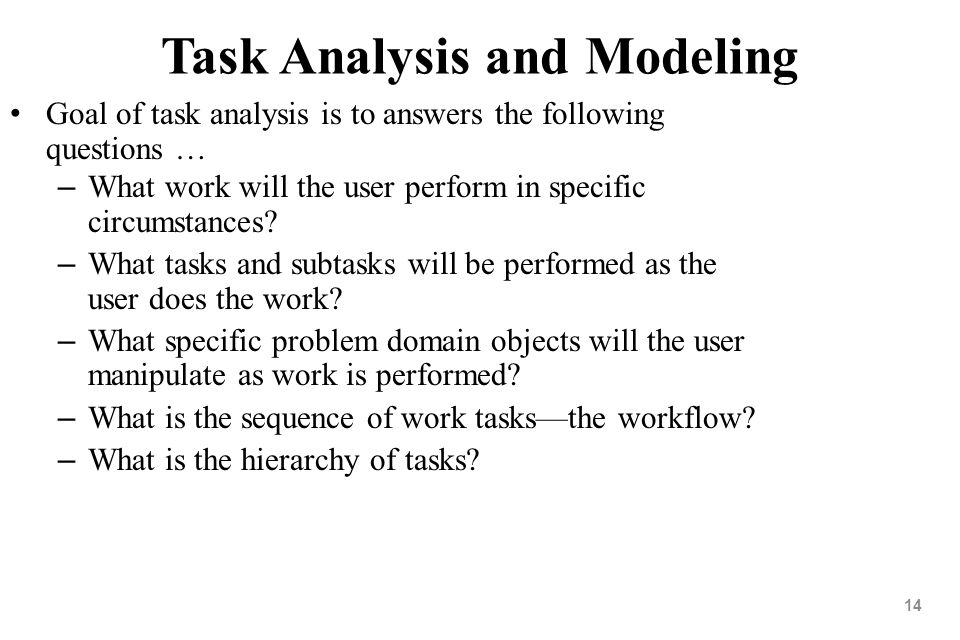 14 Task Analysis and Modeling Goal of task analysis is to answers the following questions … – What work will the user perform in specific circumstance