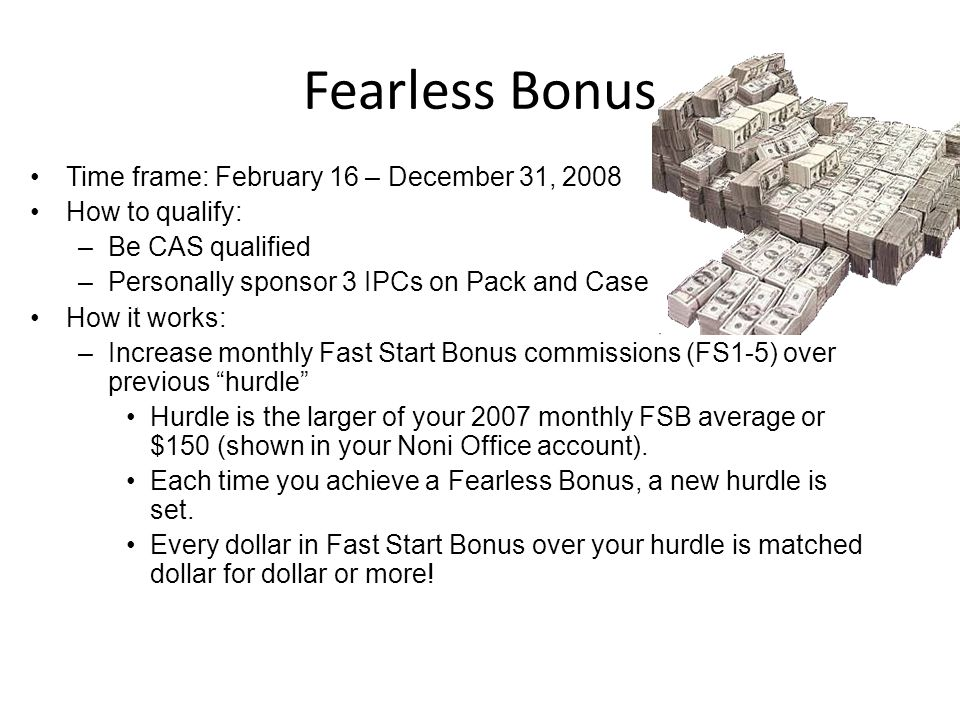 Fearless Bonus Time frame: February 16 – December 31, 2008 How to qualify: –Be CAS qualified –Personally sponsor 3 IPCs on Pack and Case How it works: –Increase monthly Fast Start Bonus commissions (FS1-5) over previous hurdle Hurdle is the larger of your 2007 monthly FSB average or $150 (shown in your Noni Office account).