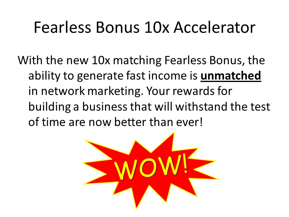 Fearless Bonus 10x Accelerator With the new 10x matching Fearless Bonus, the ability to generate fast income is unmatched in network marketing.