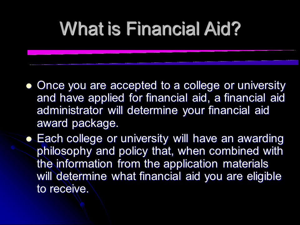 What is Financial Aid? Financial aid is any form of financial assistance for students attending an institution of post- secondary education. Financial