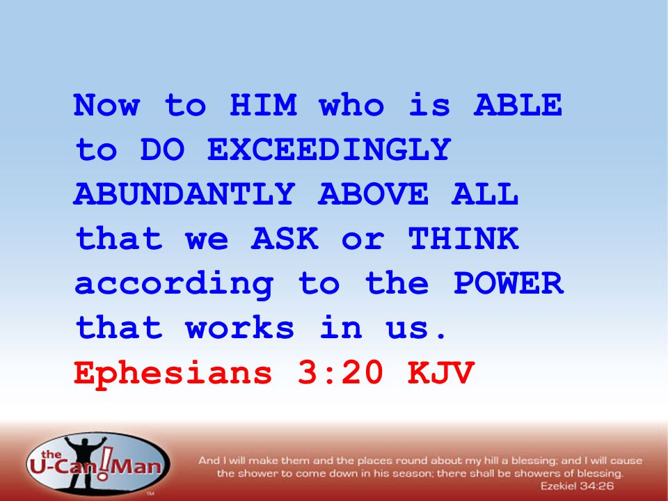 Now to HIM who is ABLE to DO EXCEEDINGLY ABUNDANTLY ABOVE ALL that we ASK or THINK according to the POWER that works in us. Ephesians 3:20 KJV