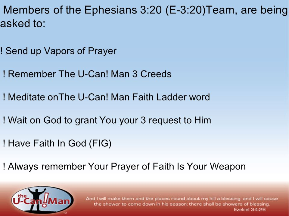 Members of the Ephesians 3:20 (E-3:20)Team, are being asked to: ! Send up Vapors of Prayer ! Remember The U-Can! Man 3 Creeds ! Meditate onThe U-Can!