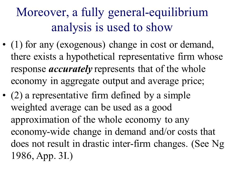 Moreover, a fully general-equilibrium analysis is used to show (1) for any (exogenous) change in cost or demand, there exists a hypothetical represent