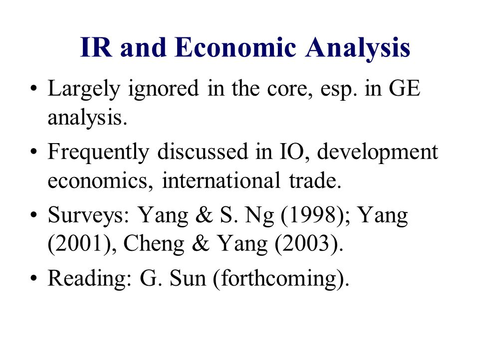 IR and Economic Analysis Largely ignored in the core, esp. in GE analysis. Frequently discussed in IO, development economics, international trade. Sur