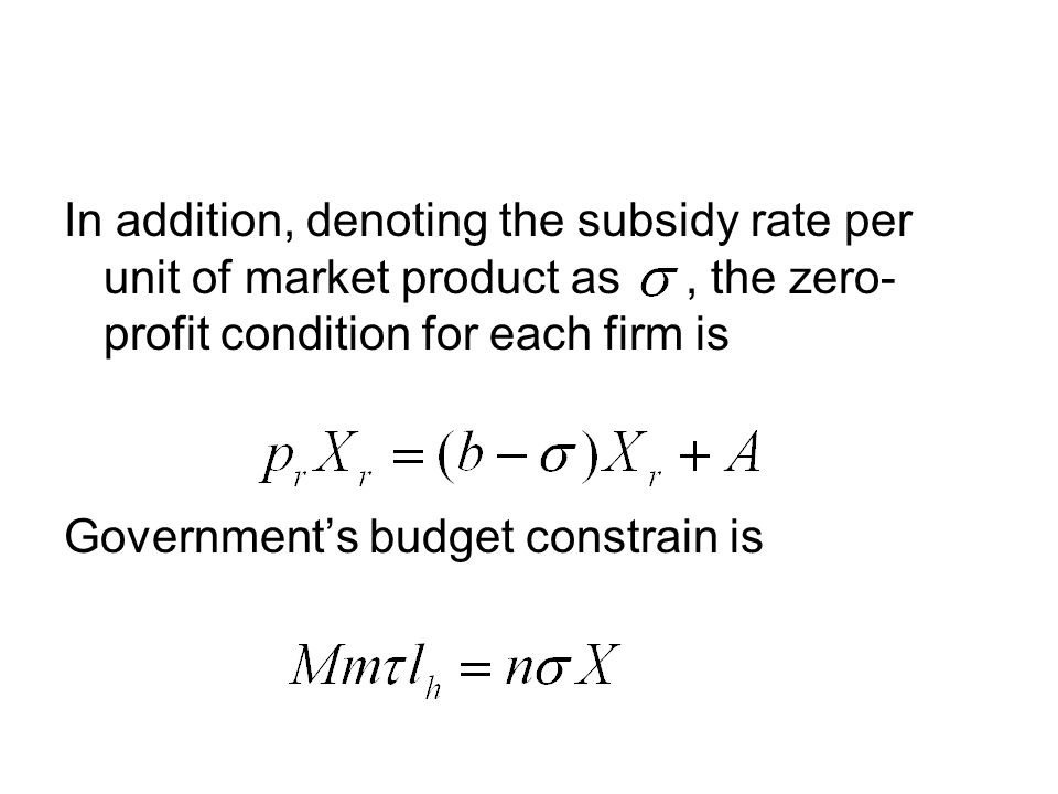 In addition, denoting the subsidy rate per unit of market product as, the zero- profit condition for each firm is Governments budget constrain is