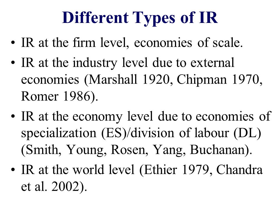 Different Types of IR IR at the firm level, economies of scale. IR at the industry level due to external economies (Marshall 1920, Chipman 1970, Romer