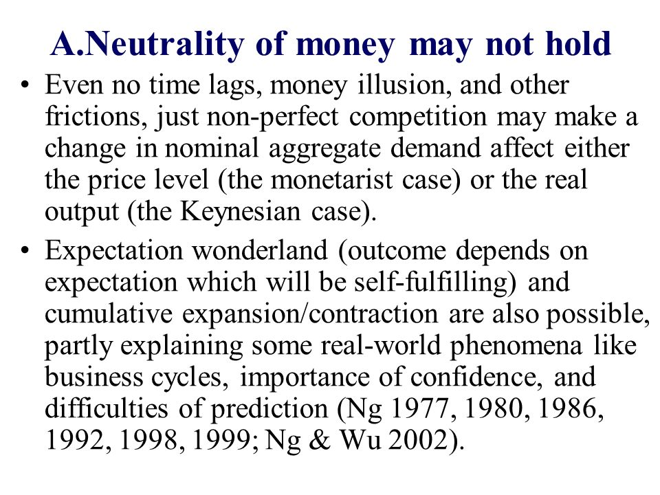 A.Neutrality of money may not hold Even no time lags, money illusion, and other frictions, just non-perfect competition may make a change in nominal a