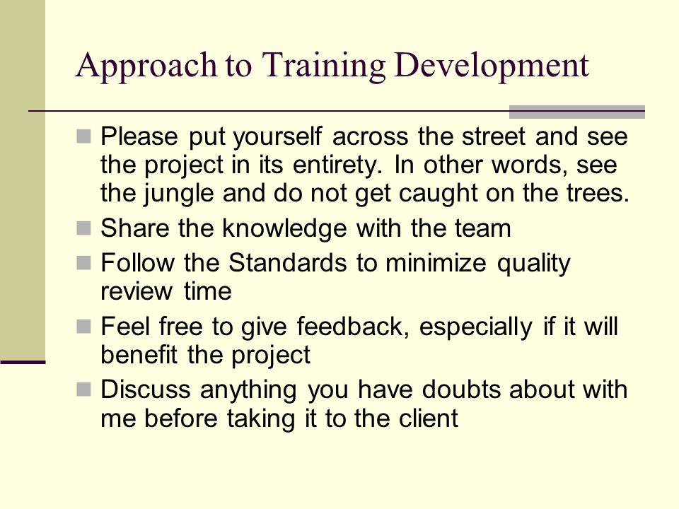 Approach to Training Development Please put yourself across the street and see the project in its entirety. In other words, see the jungle and do not