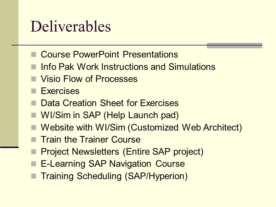 Deliverables Course PowerPoint Presentations Info Pak Work Instructions and Simulations Visio Flow of Processes Exercises Data Creation Sheet for Exercises WI/Sim in SAP (Help Launch pad) Website with WI/Sim (Customized Web Architect) Train the Trainer Course Project Newsletters (Entire SAP project) E-Learning SAP Navigation Course Training Scheduling (SAP/Hyperion)