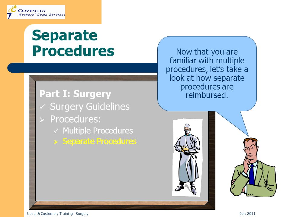 Usual & Customary Training - Surgery July 2011 Separate Procedures Part I: Surgery Surgery Guidelines Procedures: Multiple Procedures Separate Procedures Now that you are familiar with multiple procedures, lets take a look at how separate procedures are reimbursed.