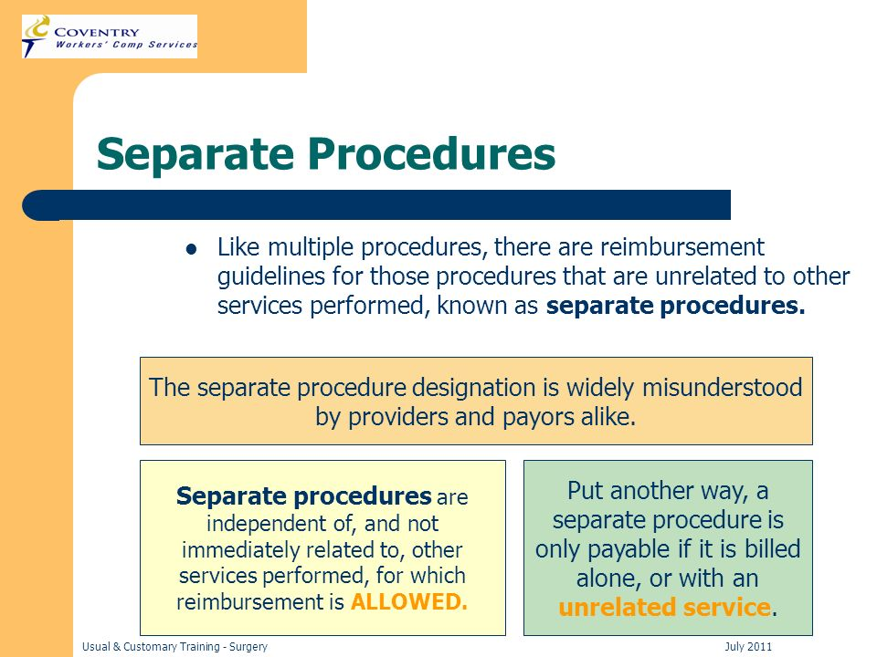 Usual & Customary Training - Surgery July 2011 Separate Procedures Like multiple procedures, there are reimbursement guidelines for those procedures that are unrelated to other services performed, known as separate procedures.