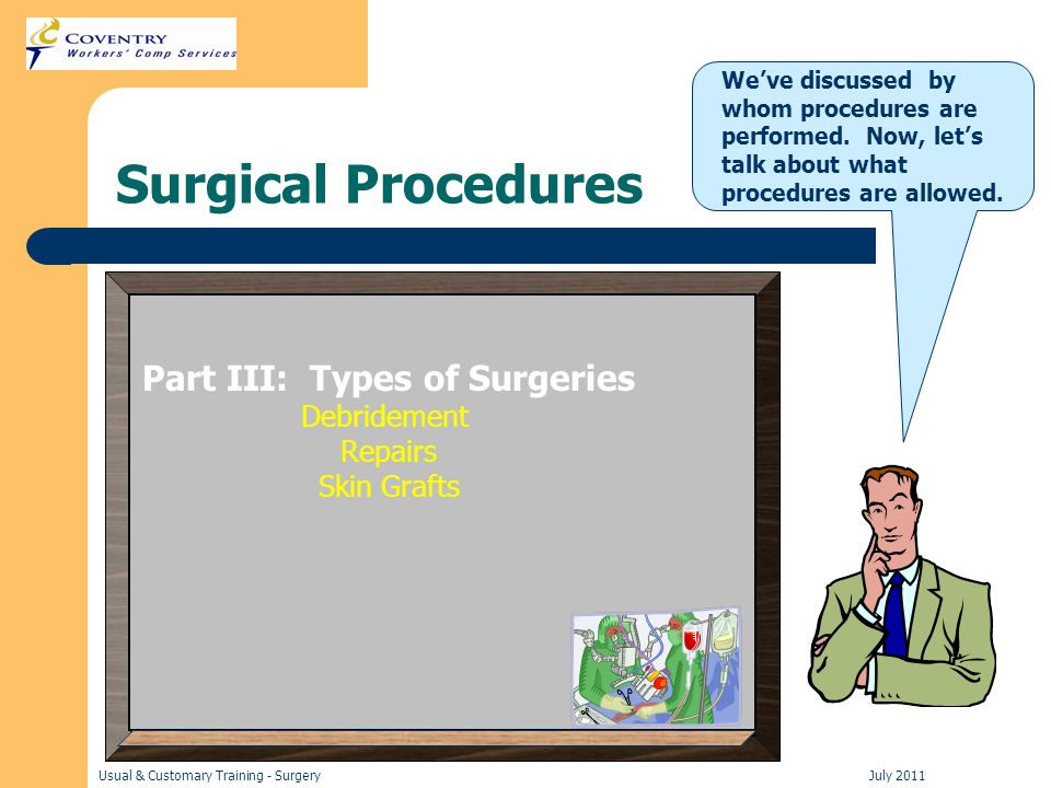 Usual & Customary Training - Surgery July 2011 Surgical Procedures Part III: Types of Surgeries Debridement Repairs Skin Grafts Weve discussed by whom procedures are performed.