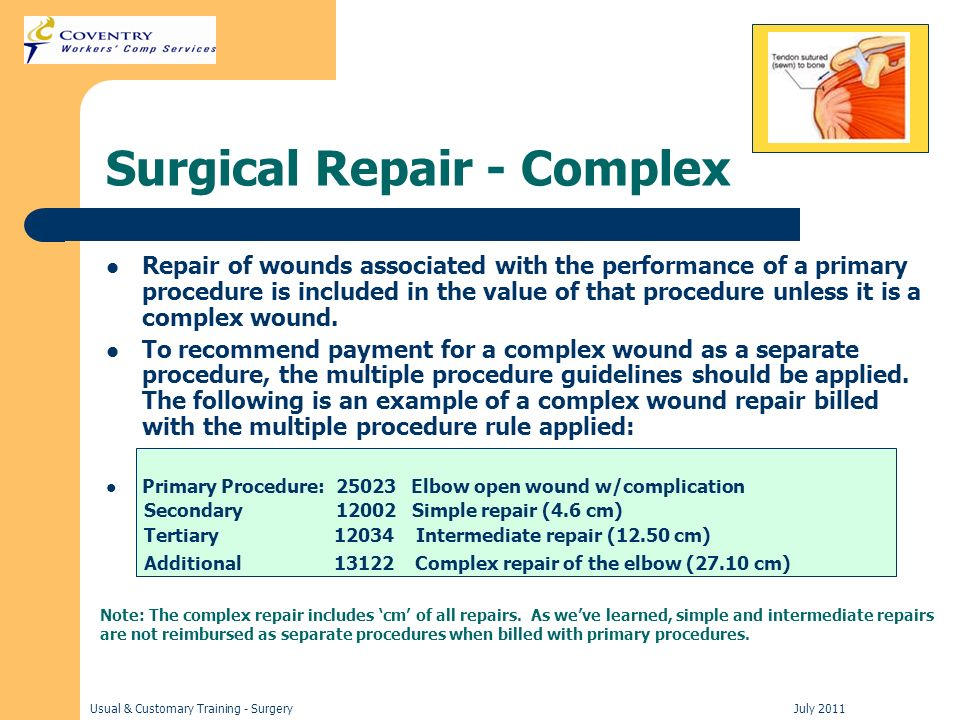 Usual & Customary Training - Surgery July 2011 Surgical Repair - Complex Repair of wounds associated with the performance of a primary procedure is included in the value of that procedure unless it is a complex wound.