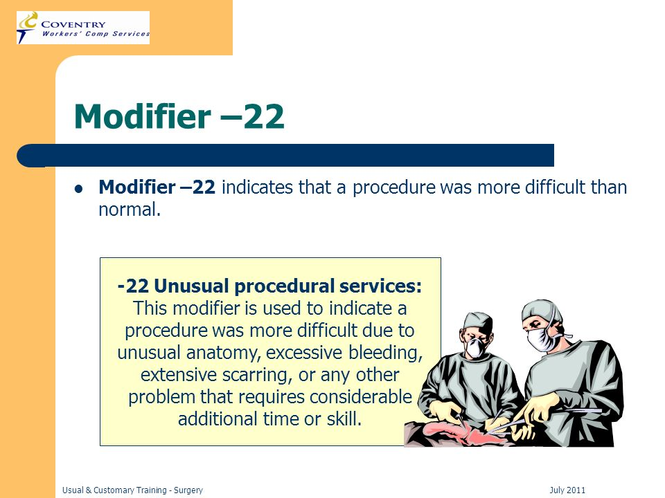 Usual & Customary Training - Surgery July 2011 Modifier –22 Modifier –22 indicates that a procedure was more difficult than normal.