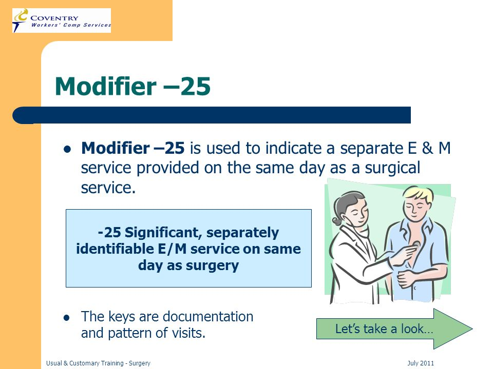 Usual & Customary Training - Surgery July 2011 Modifier –25 Modifier –25 is used to indicate a separate E & M service provided on the same day as a surgical service.