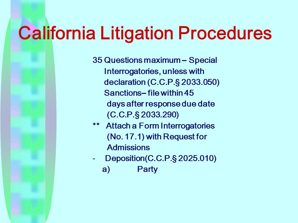 California Litigation Procedures 35 Questions maximum – Special Interrogatories, unless with declaration (C.C.P. § 2033.050) Sanctions– file within 45