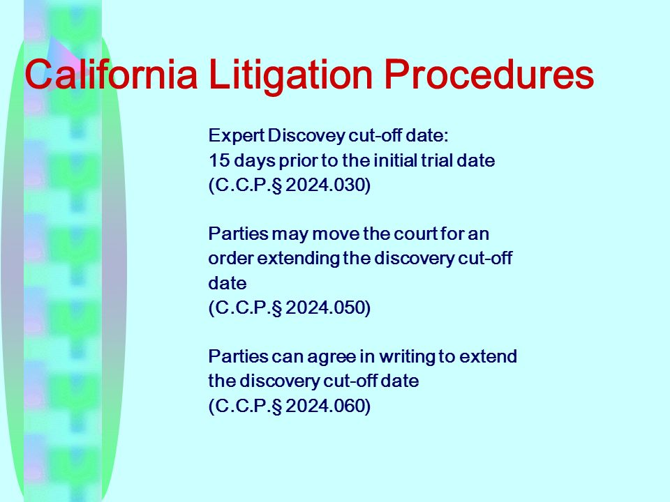 California Litigation Procedures Expert Discovey cut-off date: 15 days prior to the initial trial date (C.C.P. § 2024.030) Parties may move the court