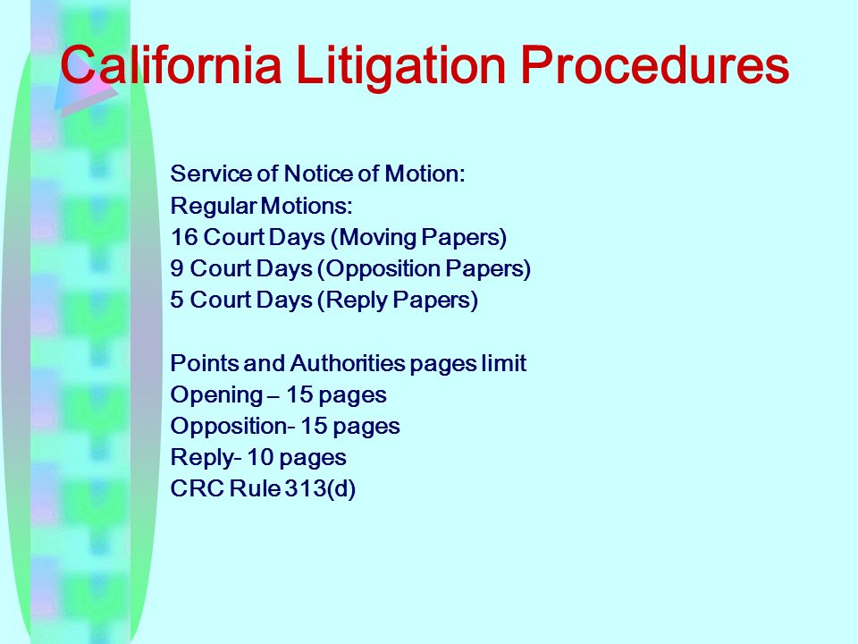 California Litigation Procedures Service of Notice of Motion: Regular Motions: 16 Court Days (Moving Papers) 9 Court Days (Opposition Papers) 5 Court Days (Reply Papers) Points and Authorities pages limit Opening – 15 pages Opposition- 15 pages Reply- 10 pages CRC Rule 313(d)