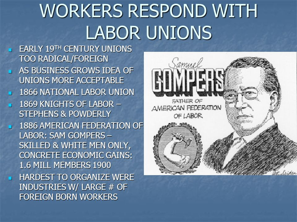 WORKERS RESPOND WITH LABOR UNIONS EARLY 19 TH CENTURY UNIONS TOO RADICAL/FOREIGN EARLY 19 TH CENTURY UNIONS TOO RADICAL/FOREIGN AS BUSINESS GROWS IDEA OF UNIONS MORE ACCEPTABLE AS BUSINESS GROWS IDEA OF UNIONS MORE ACCEPTABLE 1866 NATIONAL LABOR UNION 1866 NATIONAL LABOR UNION 1869 KNIGHTS OF LABOR – STEPHENS & POWDERLY 1869 KNIGHTS OF LABOR – STEPHENS & POWDERLY 1886 AMERICAN FEDERATION OF LABOR: SAM GOMPERS – SKILLED & WHITE MEN ONLY, CONCRETE ECONOMIC GAINS: 1.6 MILL MEMBERS 1900 1886 AMERICAN FEDERATION OF LABOR: SAM GOMPERS – SKILLED & WHITE MEN ONLY, CONCRETE ECONOMIC GAINS: 1.6 MILL MEMBERS 1900 HARDEST TO ORGANIZE WERE INDUSTRIES W/ LARGE # OF FOREIGN BORN WORKERS HARDEST TO ORGANIZE WERE INDUSTRIES W/ LARGE # OF FOREIGN BORN WORKERS