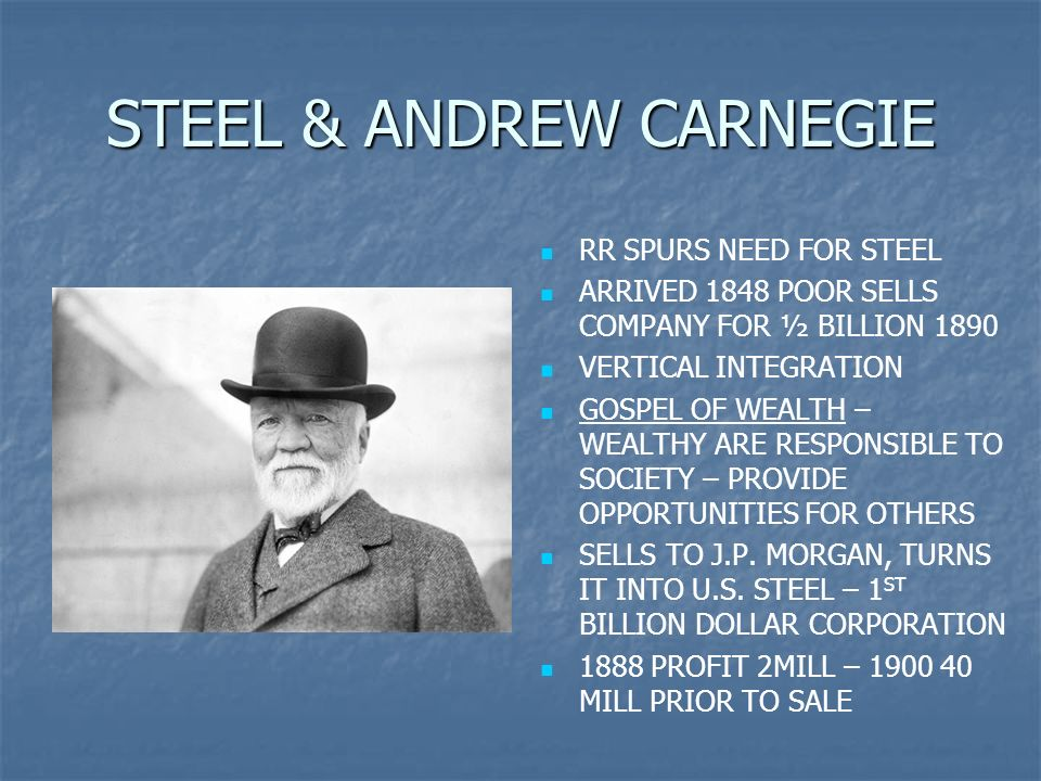 STEEL & ANDREW CARNEGIE RR SPURS NEED FOR STEEL ARRIVED 1848 POOR SELLS COMPANY FOR ½ BILLION 1890 VERTICAL INTEGRATION GOSPEL OF WEALTH – WEALTHY ARE RESPONSIBLE TO SOCIETY – PROVIDE OPPORTUNITIES FOR OTHERS SELLS TO J.P.