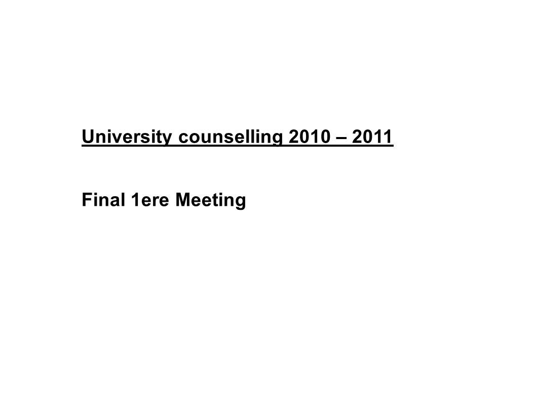 University counselling 2010 – 2011 Final 1ere Meeting