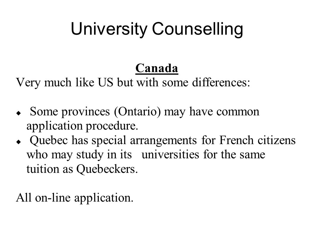 University Counselling Canada Very much like US but with some differences: Some provinces (Ontario) may have common application procedure. Quebec has