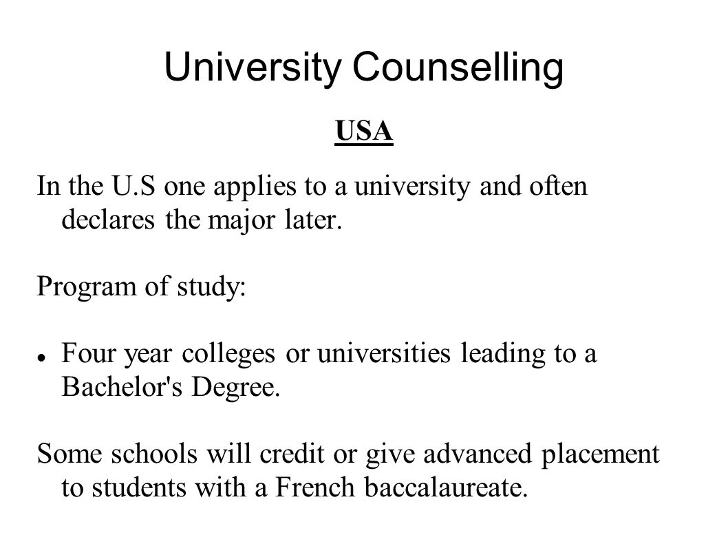 University Counselling USA In the U.S one applies to a university and often declares the major later. Program of study: Four year colleges or universi