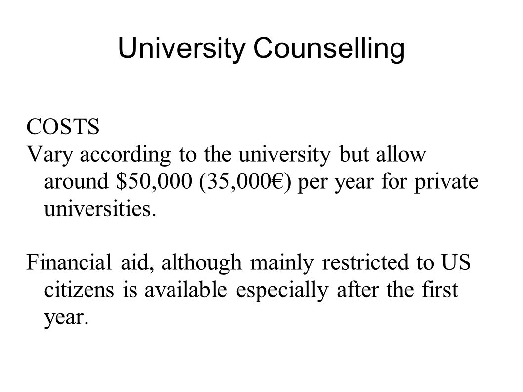 University Counselling COSTS Vary according to the university but allow around $50,000 (35,000) per year for private universities. Financial aid, alth