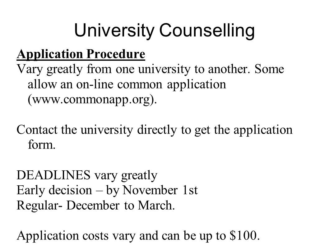 University Counselling Application Procedure Vary greatly from one university to another. Some allow an on-line common application (www.commonapp.org)