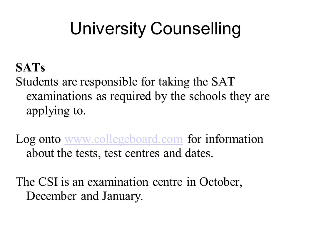 University Counselling SATs Students are responsible for taking the SAT examinations as required by the schools they are applying to. Log onto www.col