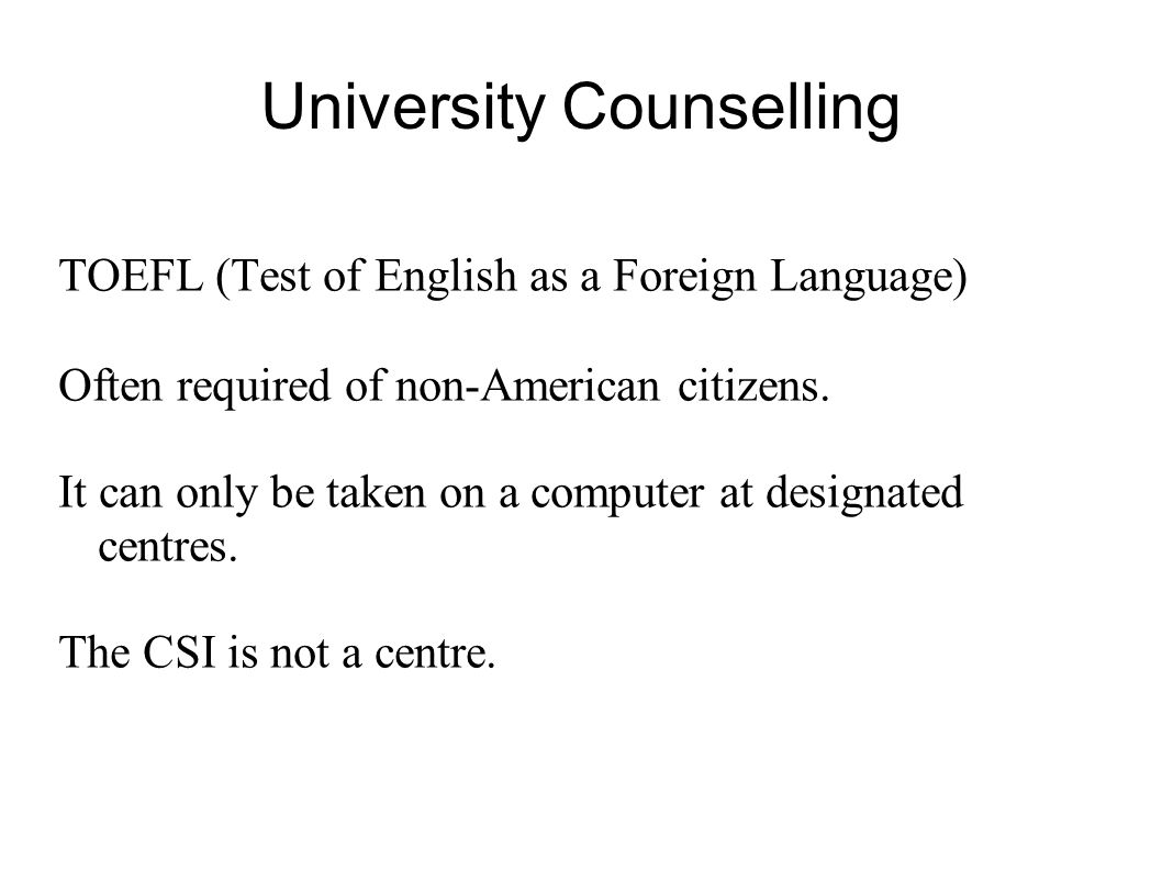 University Counselling TOEFL (Test of English as a Foreign Language) Often required of non-American citizens. It can only be taken on a computer at de