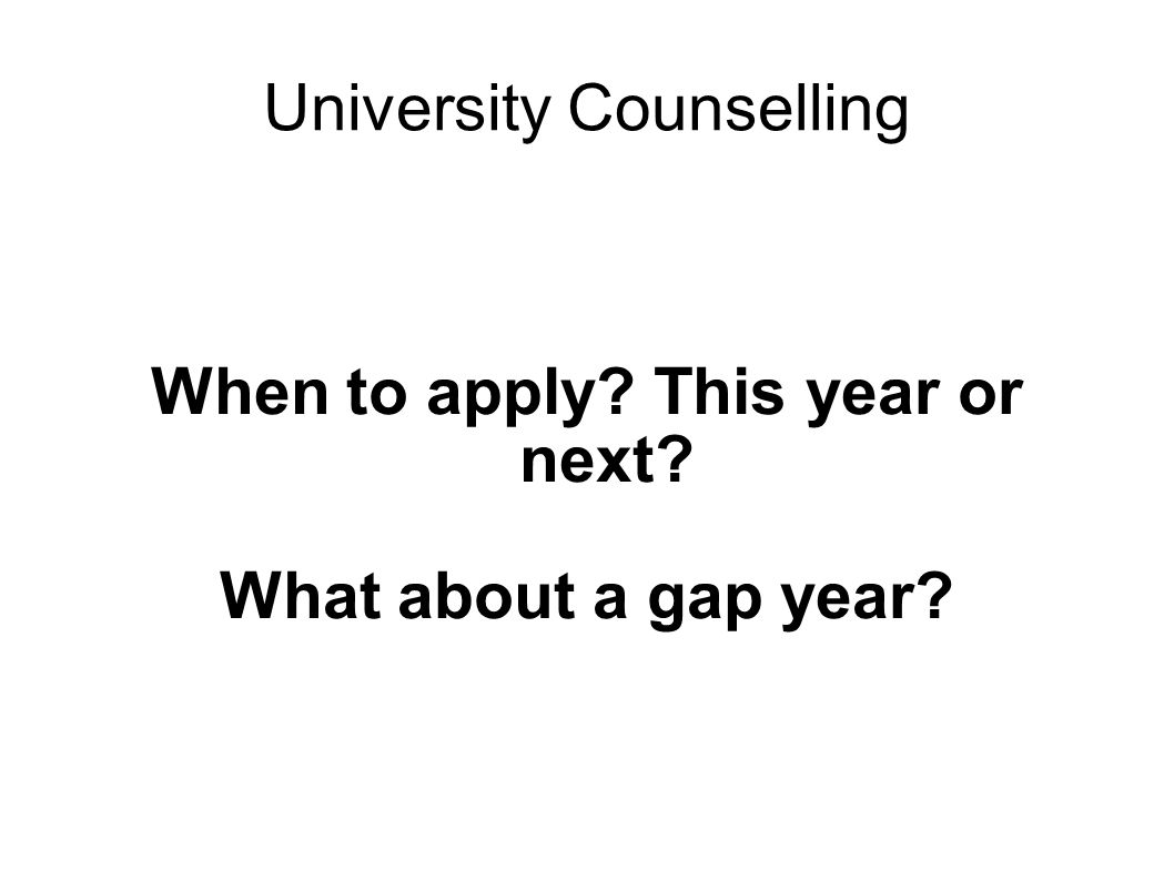 University Counselling When to apply This year or next What about a gap year