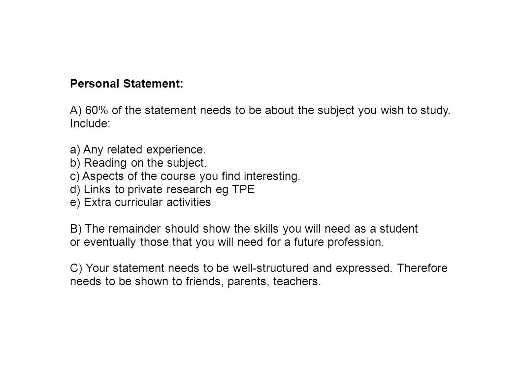 Personal Statement: A) 60% of the statement needs to be about the subject you wish to study. Include: a) Any related experience. b) Reading on the sub