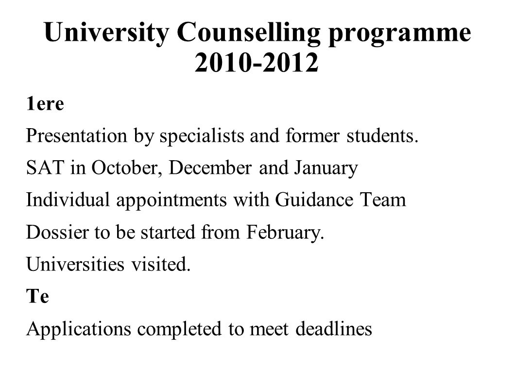 University Counselling programme 2010-2012 1ere Presentation by specialists and former students. SAT in October, December and January Individual appoi