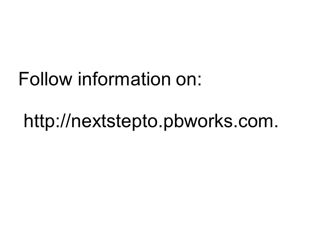 Follow information on: http://nextstepto.pbworks.com.