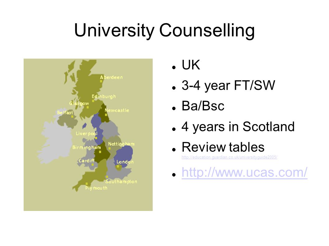University Counselling UK 3-4 year FT/SW Ba/Bsc 4 years in Scotland Review tables http://education.guardian.co.uk/universityguide2005/ http://education.guardian.co.uk/universityguide2005/ http://www.ucas.com/
