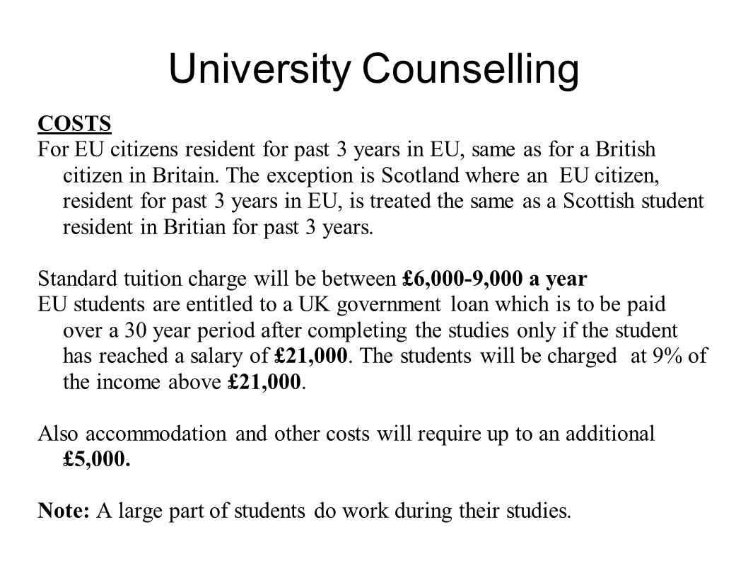 University Counselling For information about the new UK university fees :Department for Business, Innovation and Skills http://www.bis.gov.uk/studentfinance http://www.bis.gov.uk/studentfinance Student Loans: Student Loan Agencyhttp://www.slc.co.uk/index.htmlhttp://www.slc.co.uk/index.html Student award Agency for Scotland http://www.student-support-saas.gov.uk/